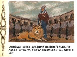 Однажды на нее натравили свирепого льва. Но лев ее не тронул, а начал ласкат
