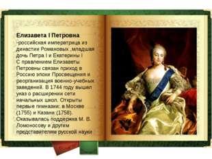 Елизавета I Петровна -российская императрица из династии Романовых ,младшая д