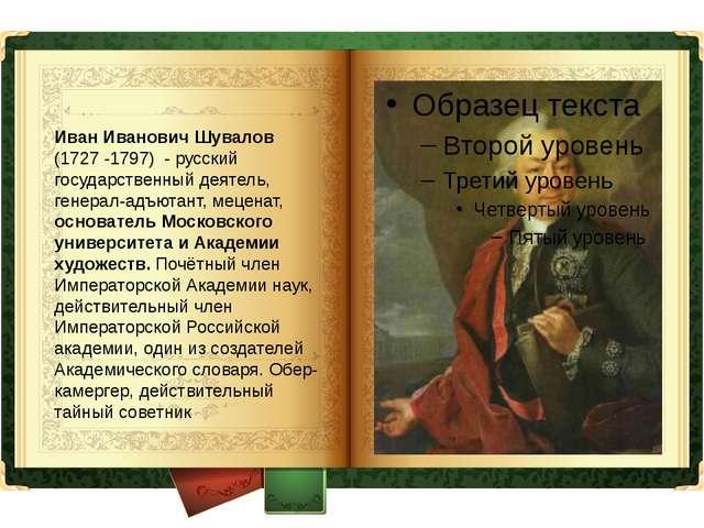 Иван Иванович Шувалов (1727 -1797) - русский государственный деятель, генера...