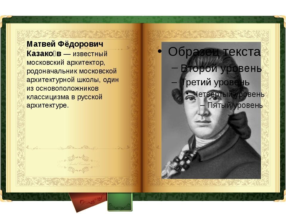 Матвей Фёдорович Казако́в — известный московский архитектор, родоначальник мо...