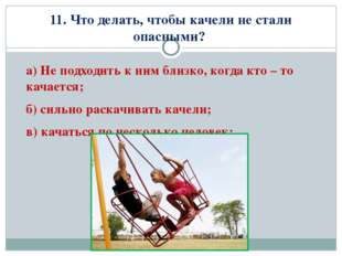 11. Что делать, чтобы качели не стали опасными? а) Не подходить к ним близко,