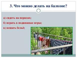 3. Что можно делать на балконе? а) сидеть на перилах; б) играть в подвижные и