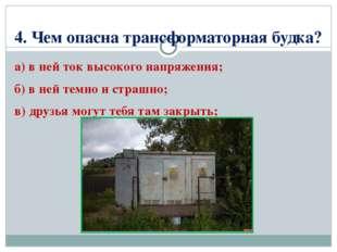 4. Чем опасна трансформаторная будка? а) в ней ток высокого напряжения; б) в