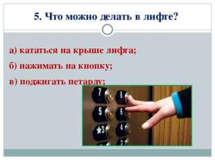 5. Что можно делать в лифте? а) кататься на крыше лифта; б) нажимать на кнопк