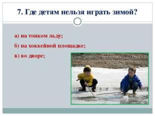 7. Где детям нельзя играть зимой? а) на тонком льду; б) на хоккейной площадке