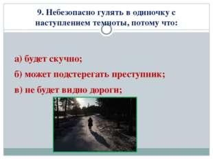 9. Небезопасно гулять в одиночку с наступлением темноты, потому что: а) будет