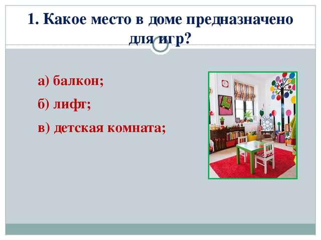 1. Какое место в доме предназначено для игр? а) балкон; б) лифт; в) детская к...