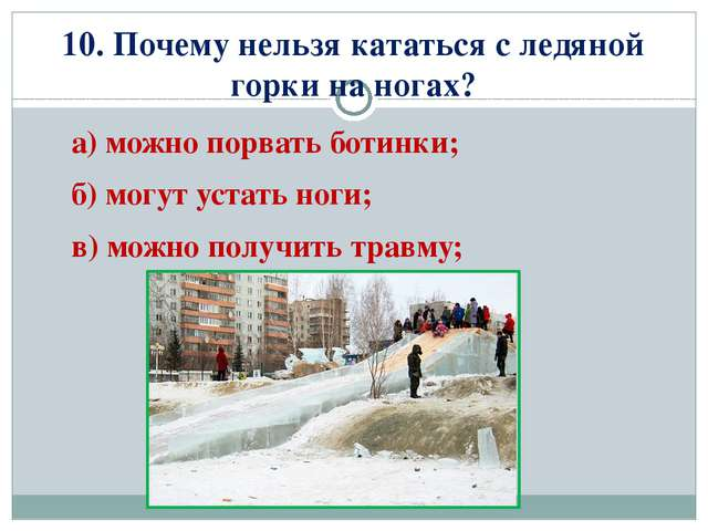 10. Почему нельзя кататься с ледяной горки на ногах? а) можно порвать ботинки...