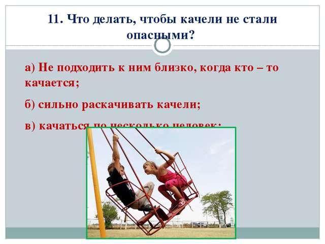 11. Что делать, чтобы качели не стали опасными? а) Не подходить к ним близко,...