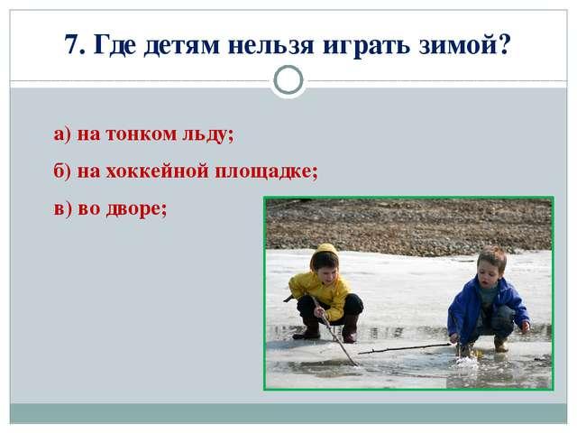 7. Где детям нельзя играть зимой? а) на тонком льду; б) на хоккейной площадке...
