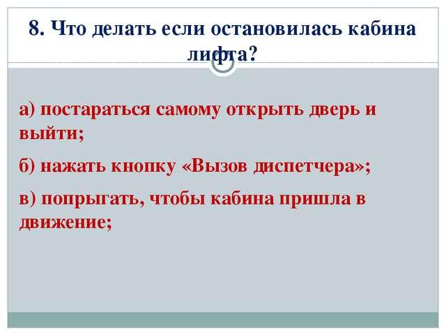 8. Что делать если остановилась кабина лифта? а) постараться самому открыть д...