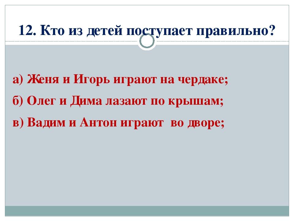 12. Кто из детей поступает правильно? а) Женя и Игорь играют на чердаке; б) О...