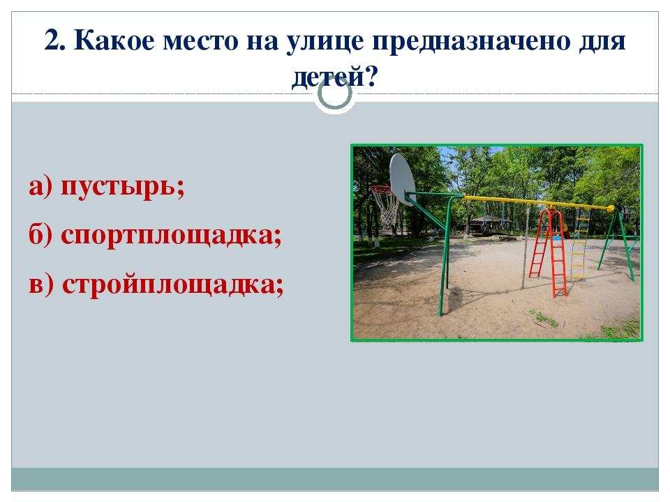 2. Какое место на улице предназначено для детей? а) пустырь; б) спортплощадка...