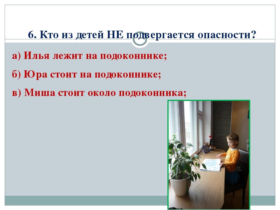 6. Кто из детей НЕ подвергается опасности? а) Илья лежит на подоконнике; б) Ю...