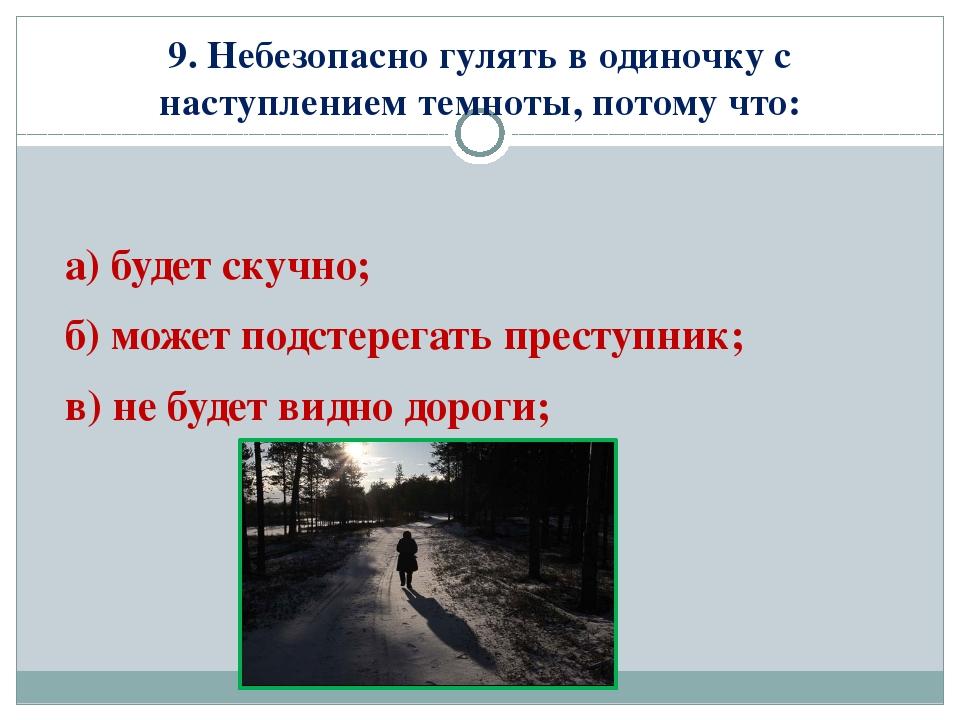 9. Небезопасно гулять в одиночку с наступлением темноты, потому что: а) будет...