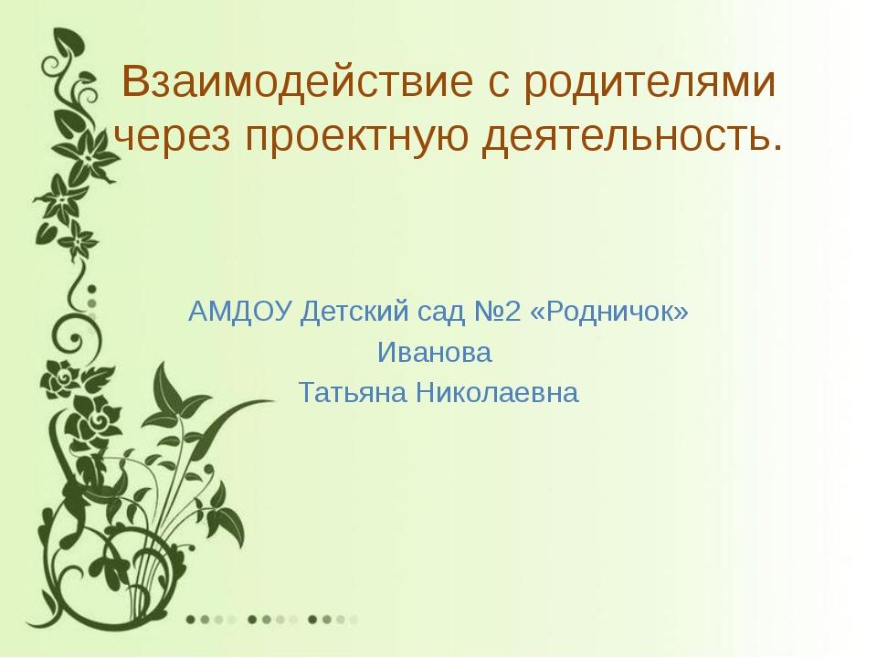 Взаимодействие с родителями через проектную деятельность. АМДОУ Детский сад №...