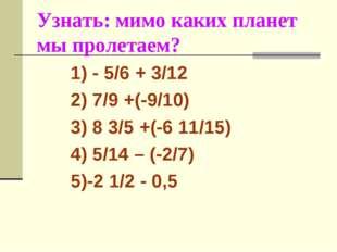 Узнать: мимо каких планет мы пролетаем? 1) - 5/6 + 3/12 2) 7/9 +(-9/10) 3) 8