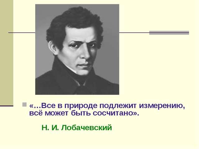 «…Все в природе подлежит измерению, всё может быть сосчитано». Н. И. Лобачев...