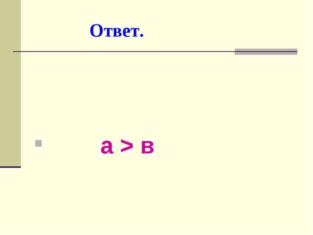 Ответ. а > в