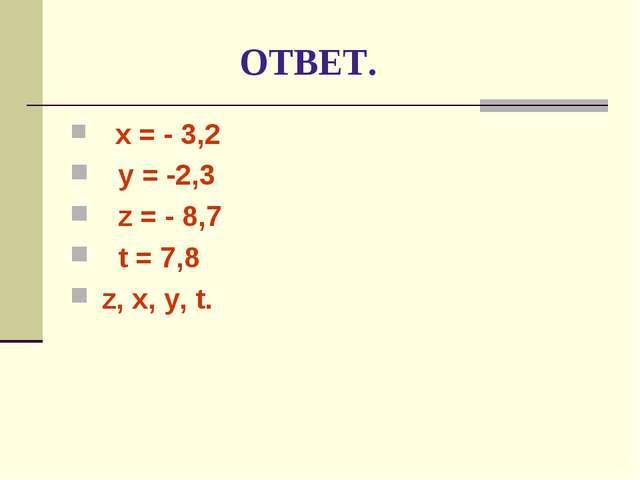 ОТВЕТ. x = - 3,2 y = -2,3 z = - 8,7 t = 7,8 z, x, y, t.