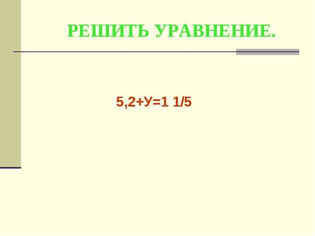 РЕШИТЬ УРАВНЕНИЕ. 5,2+У=1 1/5