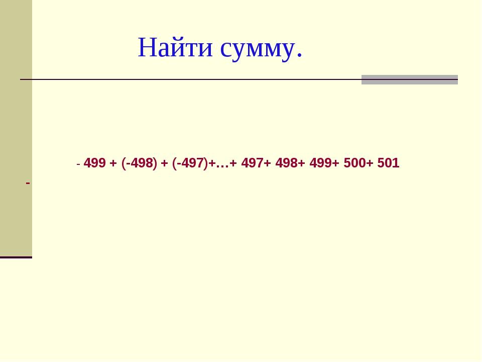 Найти сумму. - 499 + (-498) + (-497)+…+ 497+ 498+ 499+ 500+ 501 -