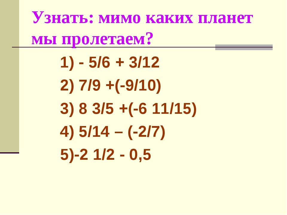 Узнать: мимо каких планет мы пролетаем? 1) - 5/6 + 3/12 2) 7/9 +(-9/10) 3) 8...