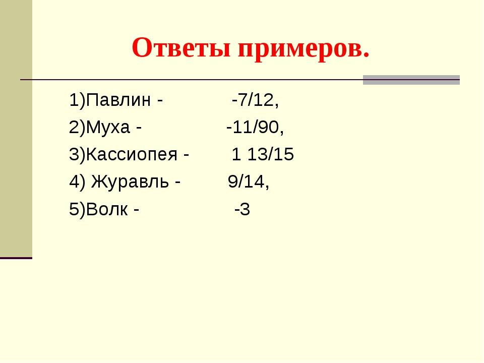 Ответы примеров. 1)Павлин - -7/12, 2)Муха - -11/90, 3)Кассиопея - 1 13/15 4)...
