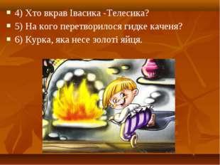 4) Хто вкрав Івасика -Телесика? 5) На кого перетворилося гидке каченя? 6) Кур