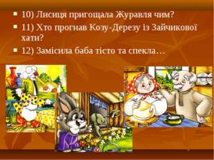 10) Лисиця пригощала Журавля чим? 11) Хто прогнав Козу-Дерезу із Зайчикової х