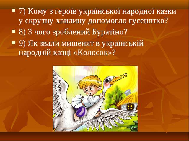 7) Кому з героїв української народної казки у скрутну хвилину допомогло гусен...