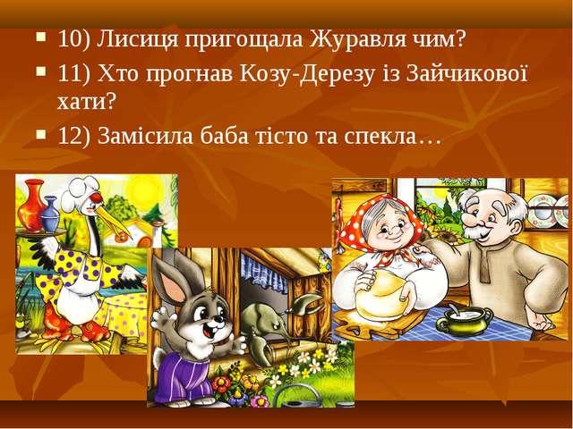 10) Лисиця пригощала Журавля чим? 11) Хто прогнав Козу-Дерезу із Зайчикової х...