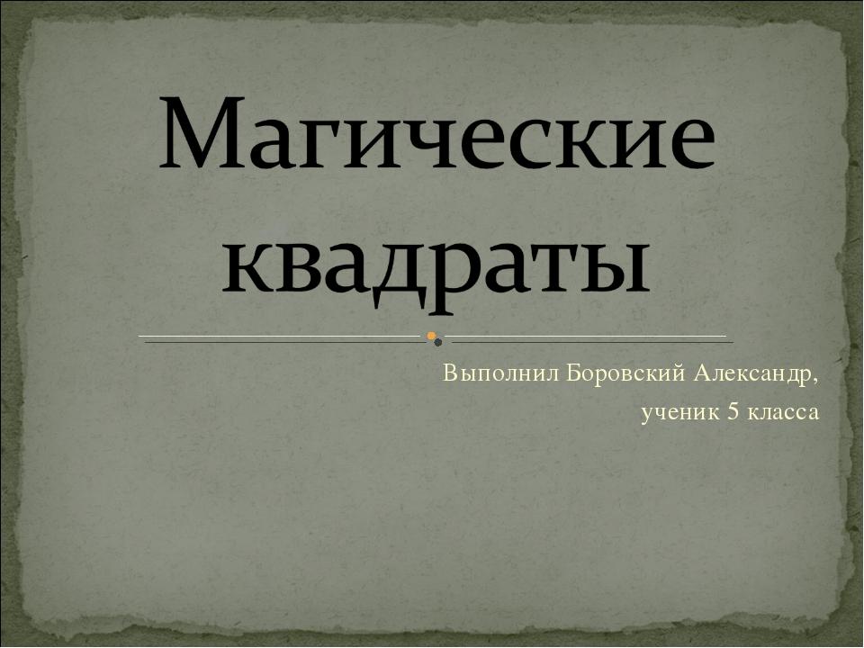 Выполнил Боровский Александр, ученик 5 класса