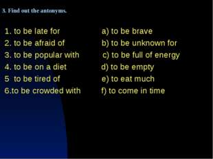 1. to be late for a) to be brave 2. to be afraid of b) to be unknown for 3. t