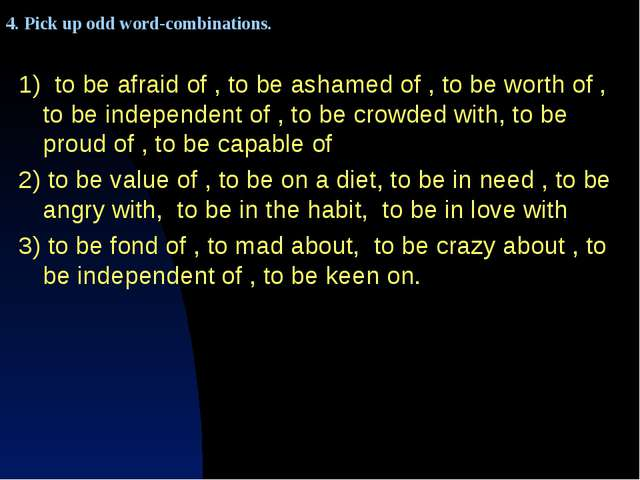 1) to be afraid of , to be ashamed of , to be worth of , to be independent o...