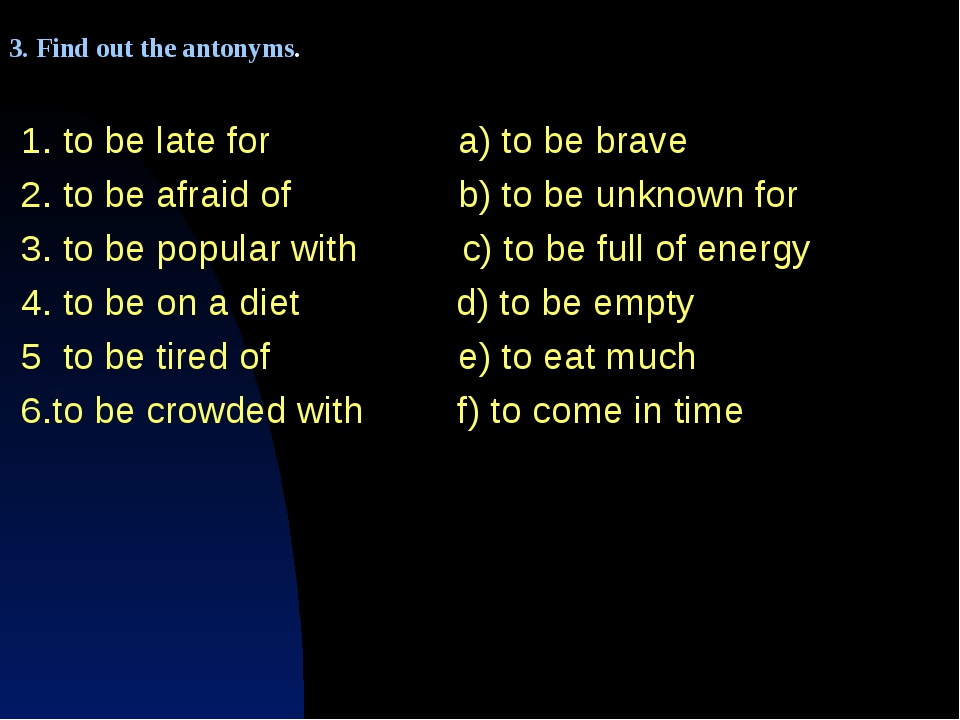 1. to be late for a) to be brave 2. to be afraid of b) to be unknown for 3. t...