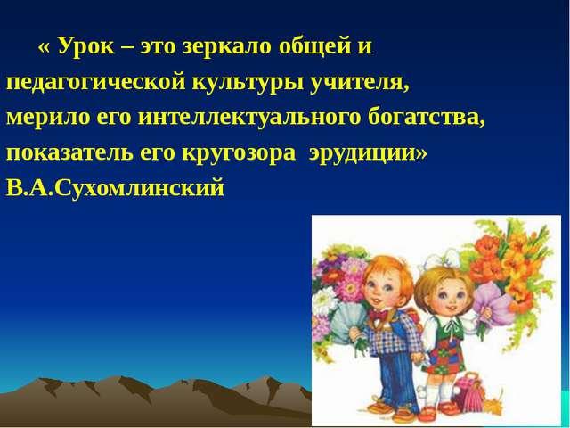 « Урок – это зеркало общей и педагогической культуры учителя, мерило его инт...