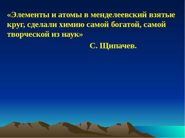 «Элементы и атомы в менделеевский взятые круг, сделали химию самой богатой, с...