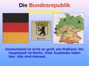Die Bundesrepublik Deutschland Deutschland ist nicht so groß, wie Rußland. Di