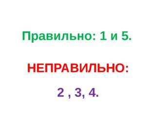 Правильно: 1 и 5. НЕПРАВИЛЬНО: 2 , 3, 4.