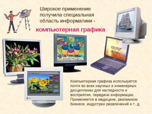 Широкое применение получила специальная область информатики - компьютерная г...