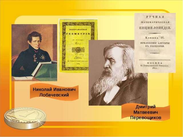 Николай Иванович Лобачевский Дмитрий Матвеевич Перевощиков