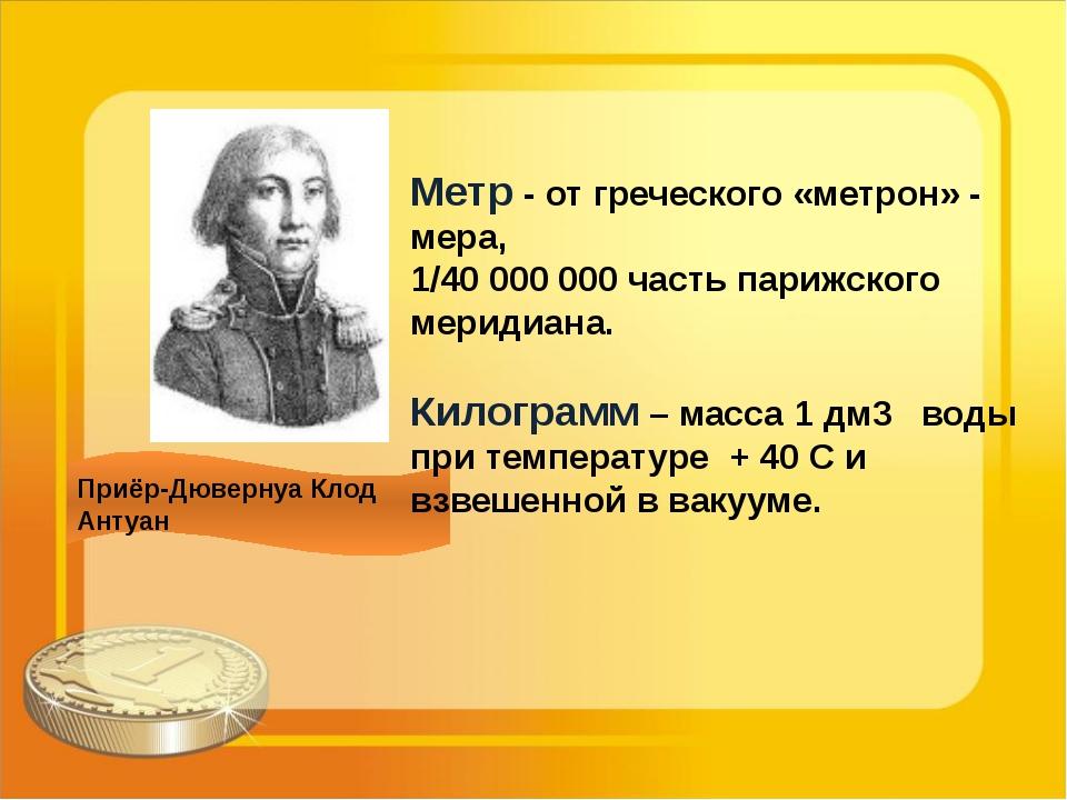 Приёр-Дювернуа Клод Антуан Метр - от греческого «метрон» - мера, 1/40 000 000...