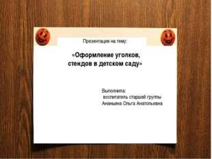Презентация на тему: «Оформление уголков, стендов в детском саду» Выполнила: