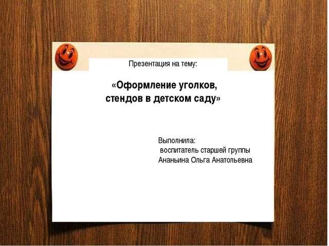 Презентация на тему: «Оформление уголков, стендов в детском саду» Выполнила:...