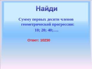 Сумму первых десяти членов геометрической прогрессии: 10; 20; 40;…. Ответ: 10