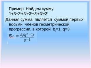 Пример: Найдем сумму 1+3+32+33+34+35+36+37 Данная сумма является суммой перв