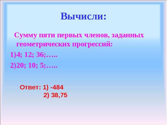 Вычисли: Сумму пяти первых членов, заданных геометрических прогрессий: 4; 12;...