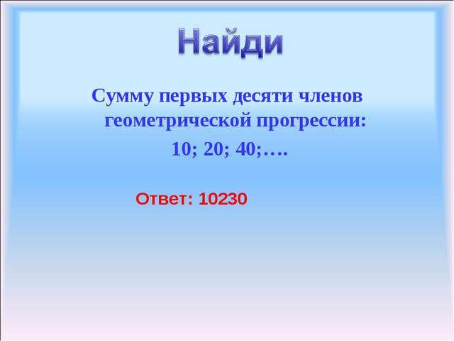 Сумму первых десяти членов геометрической прогрессии: 10; 20; 40;…. Ответ: 10...