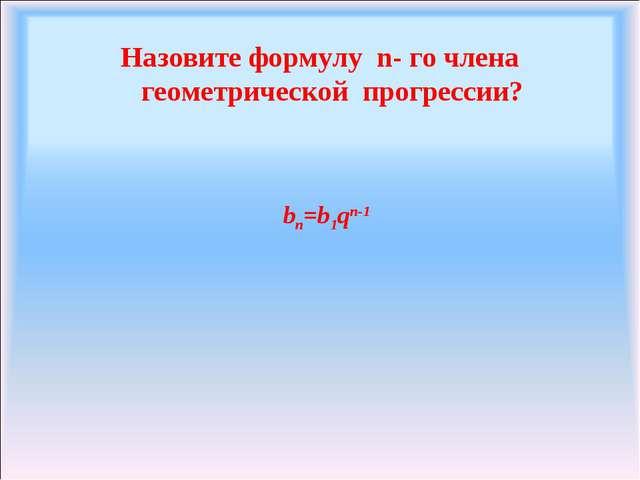 Назовите формулу n- го члена геометрической прогрессии? bn=b1qn-1